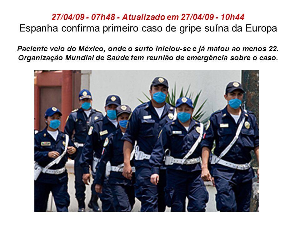 27/04/09 - 07h48 - Atualizado em 27/04/09 - 10h44 Espanha confirma primeiro caso de gripe suína da Europa Paciente veio do México, onde o surto iniciou-se e já matou ao menos 22.