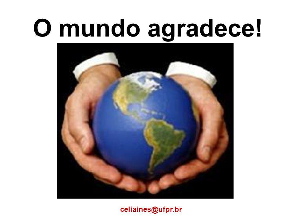 O mundo agradece! celiaines@ufpr.br