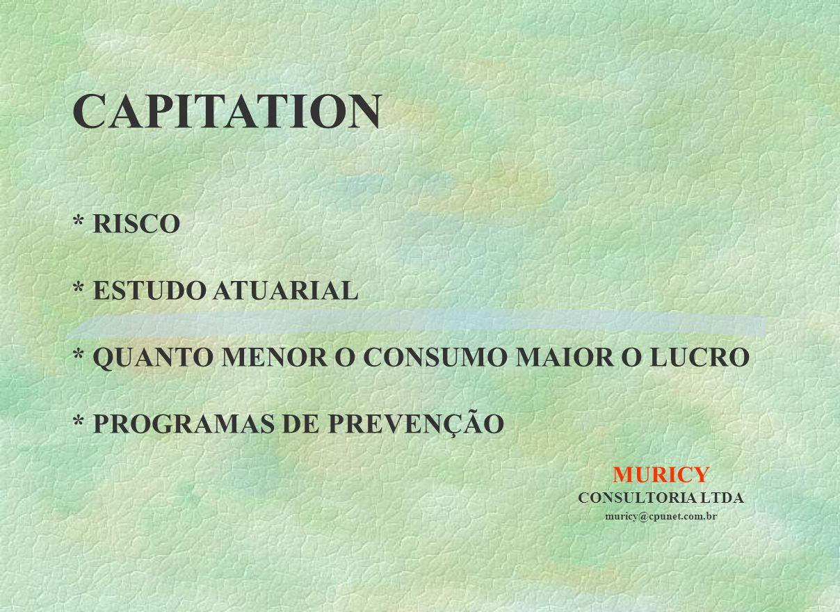 MURICY CONSULTORIA LTDA muricy@cpunet.com.br CAPITATION * RISCO * ESTUDO ATUARIAL * QUANTO MENOR O CONSUMO MAIOR O LUCRO * PROGRAMAS DE PREVENÇÃO