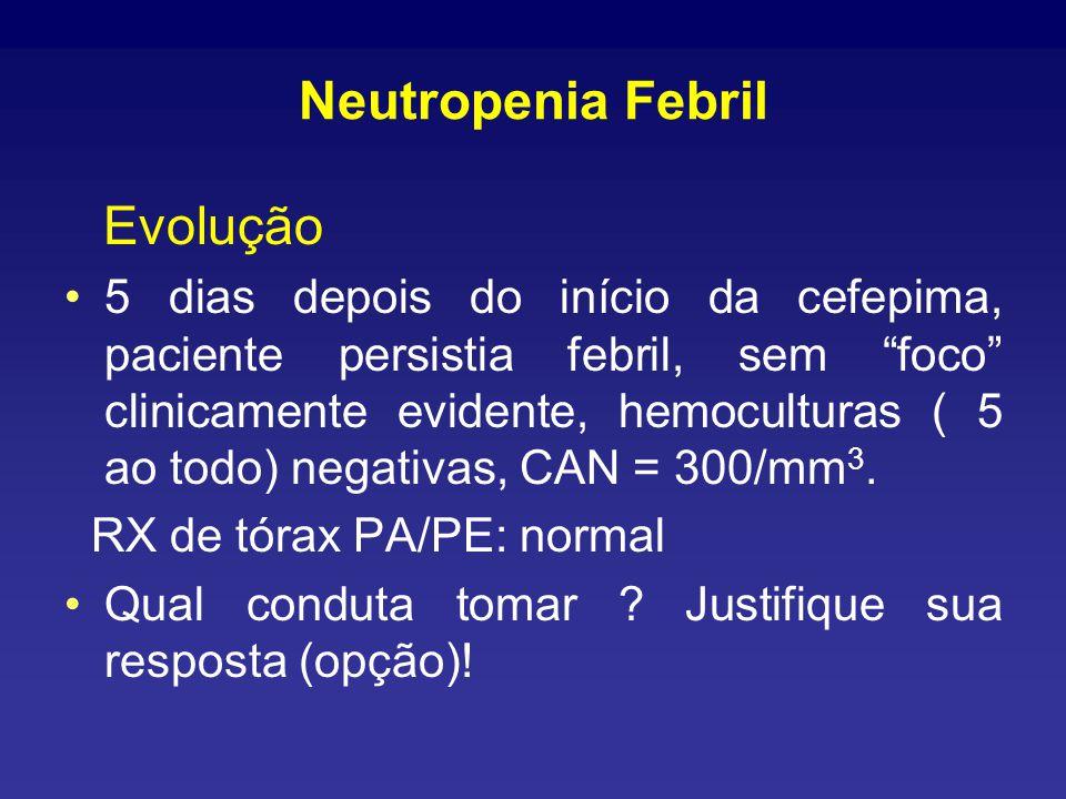 Neutropenia Febril Evolução 5 dias depois do início da cefepima, paciente persistia febril, sem foco clinicamente evidente, hemoculturas ( 5 ao todo) negativas, CAN = 300/mm 3.