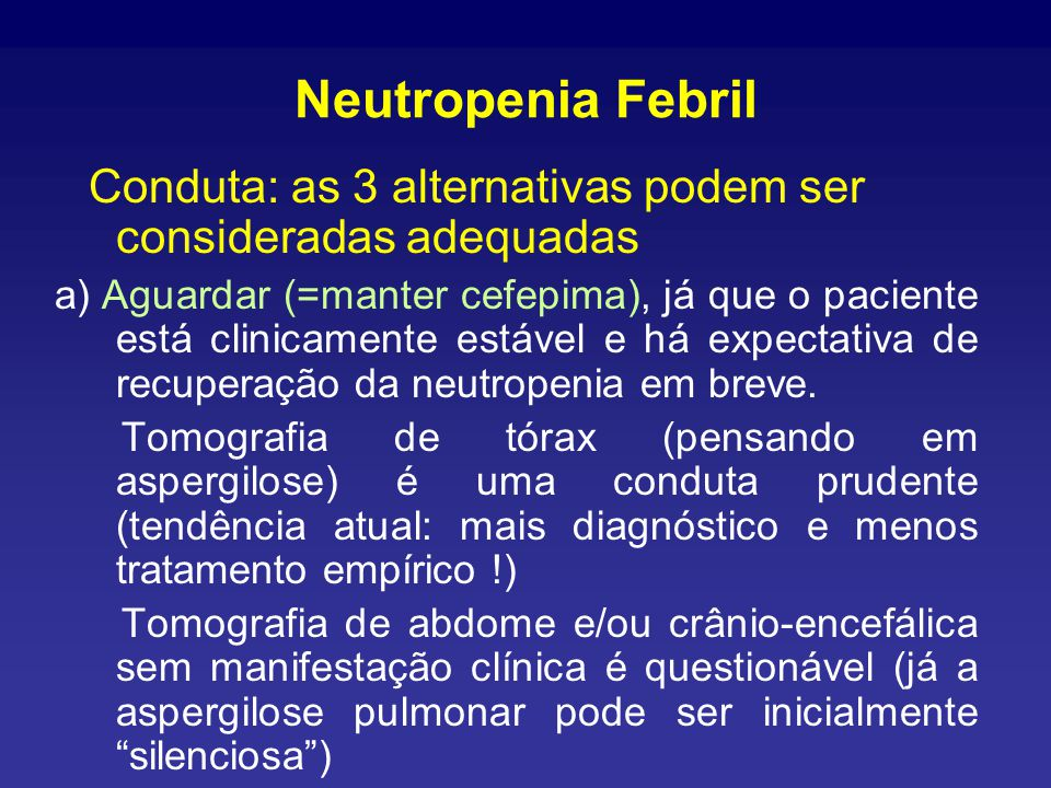 Neutropenia Febril Conduta: as 3 alternativas podem ser consideradas adequadas a) Aguardar (=manter cefepima), já que o paciente está clinicamente estável e há expectativa de recuperação da neutropenia em breve.