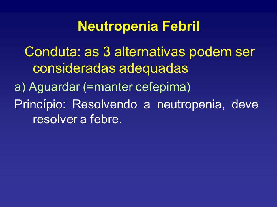 Neutropenia Febril Conduta: as 3 alternativas podem ser consideradas adequadas a) Aguardar (=manter cefepima) Princípio: Resolvendo a neutropenia, deve resolver a febre.