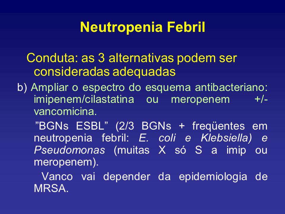 Neutropenia Febril Conduta: as 3 alternativas podem ser consideradas adequadas b) Ampliar o espectro do esquema antibacteriano: imipenem/cilastatina ou meropenem +/- vancomicina.