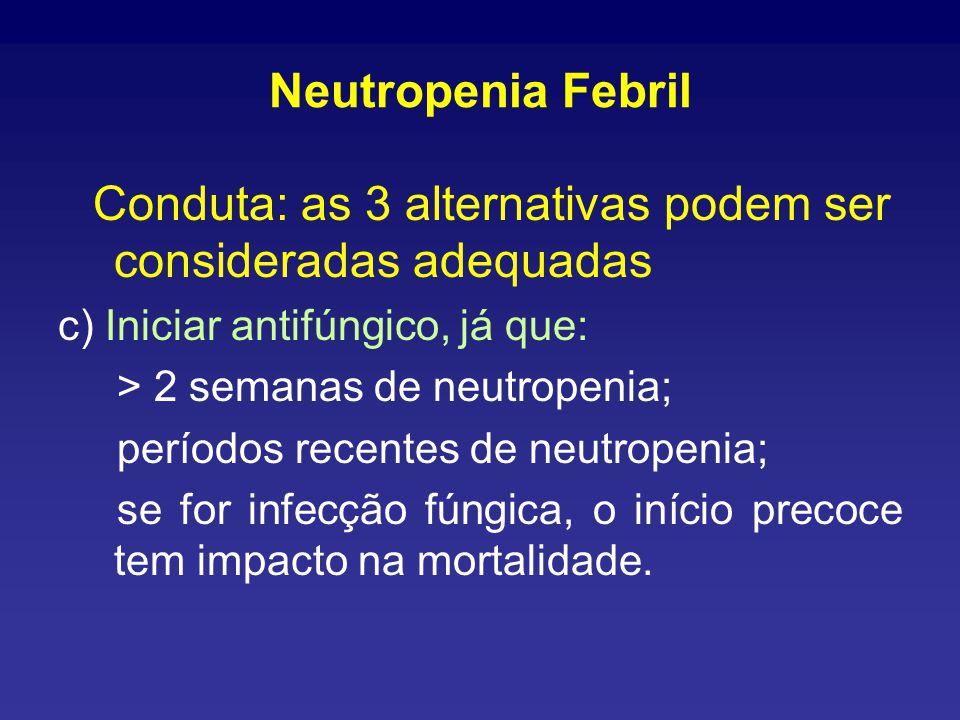 Neutropenia Febril Conduta: as 3 alternativas podem ser consideradas adequadas c) Iniciar antifúngico, já que: > 2 semanas de neutropenia; períodos recentes de neutropenia; se for infecção fúngica, o início precoce tem impacto na mortalidade.