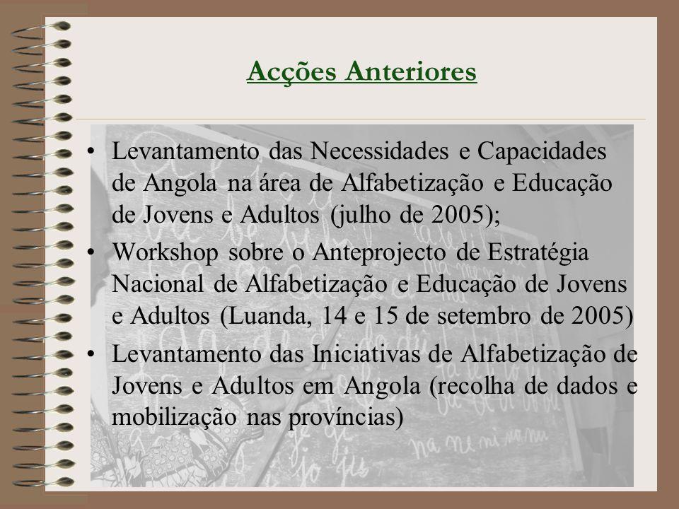 Acções Anteriores Levantamento das Necessidades e Capacidades de Angola na área de Alfabetização e Educação de Jovens e Adultos (julho de 2005); Workshop sobre o Anteprojecto de Estratégia Nacional de Alfabetização e Educação de Jovens e Adultos (Luanda, 14 e 15 de setembro de 2005) Levantamento das Iniciativas de Alfabetização de Jovens e Adultos em Angola (recolha de dados e mobilização nas províncias)