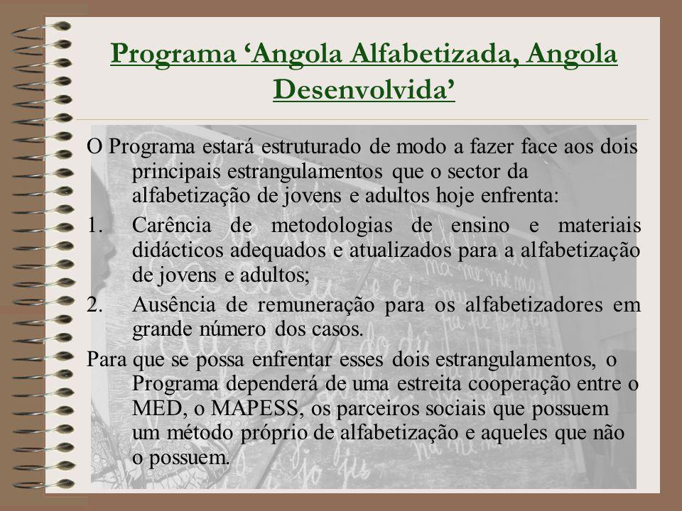 Programa 'Angola Alfabetizada, Angola Desenvolvida' O Programa estará estruturado de modo a fazer face aos dois principais estrangulamentos que o sector da alfabetização de jovens e adultos hoje enfrenta: 1.Carência de metodologias de ensino e materiais didácticos adequados e atualizados para a alfabetização de jovens e adultos; 2.Ausência de remuneração para os alfabetizadores em grande número dos casos.