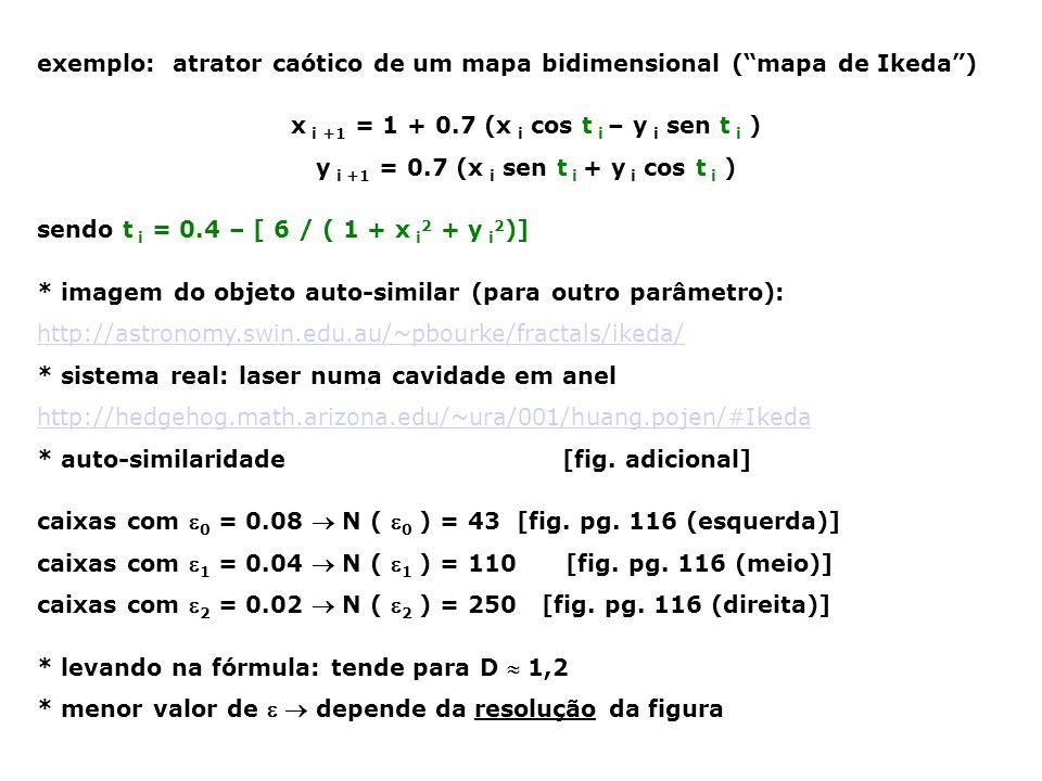 CONJUNTO DE MANDELBROT mapa com variável complexa ( z t = a t + b t i ) z t +1 = z t 2 + c c = x + y i para cada par (x,y) no plano: inicia-se com z 0 = 0 se z divergir para infinito  ponto em preto se z não divergir  ponto em branco http://www.lboro.ac.uk/departments/ma/gallery/mandel/ * estrutura de uma couve-flor: coincidência.