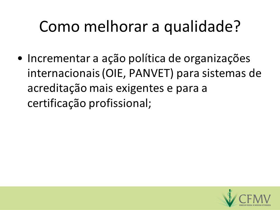 Como melhorar a qualidade? Incrementar a ação política de organizações internacionais (OIE, PANVET) para sistemas de acreditação mais exigentes e para