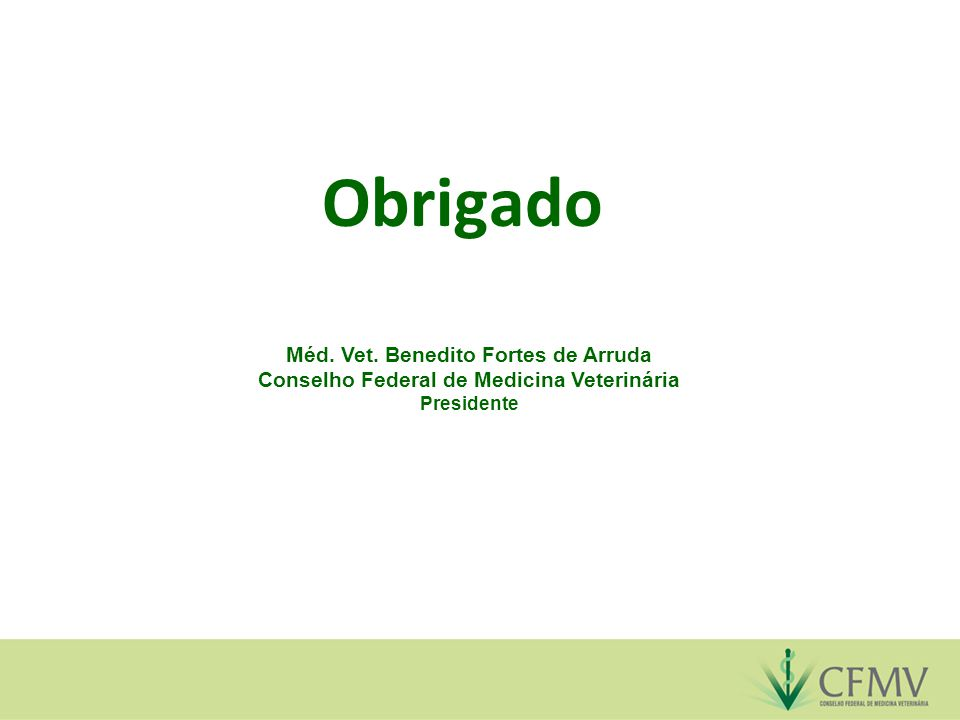 Obrigado Méd. Vet. Benedito Fortes de Arruda Conselho Federal de Medicina Veterinária Presidente
