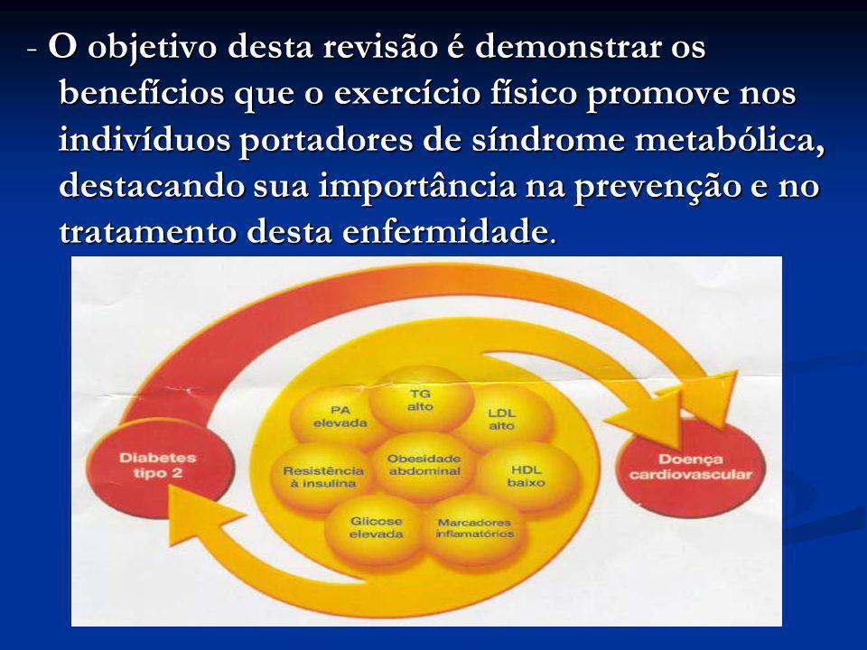 - O objetivo desta revisão é demonstrar os benefícios que o exercício físico promove nos indivíduos portadores de síndrome metabólica, destacando sua