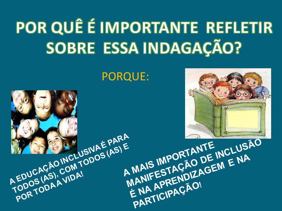 PORQUE: A EDUCAÇÃO INCLUSIVA É PARA TODOS (AS), COM TODOS (AS) E POR TODA A VIDA.