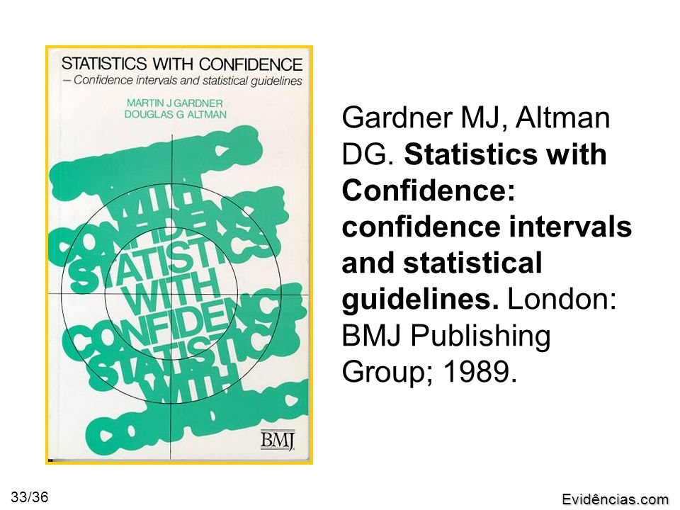 Evidências.com 33/36 Gardner MJ, Altman DG. Statistics with Confidence: confidence intervals and statistical guidelines. London: BMJ Publishing Group;