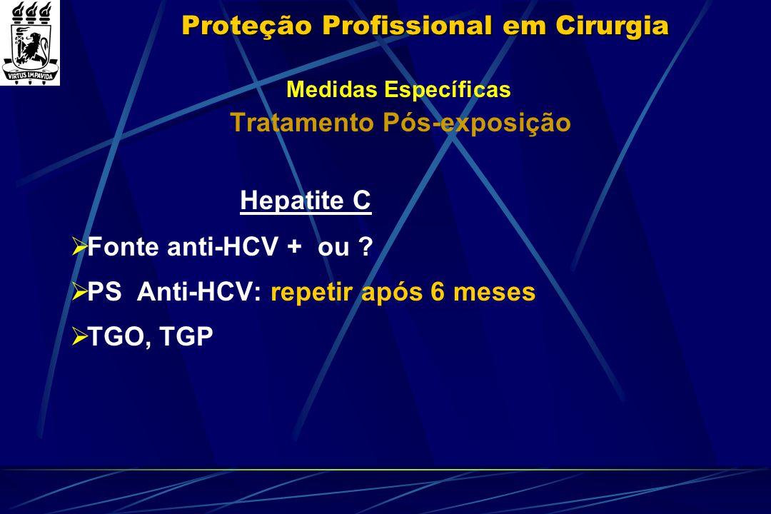 Proteção Profissional em Cirurgia Medidas Específicas Tratamento Pós-exposição Hepatite C  Fonte anti-HCV + ou ?  PS Anti-HCV: repetir após 6 meses