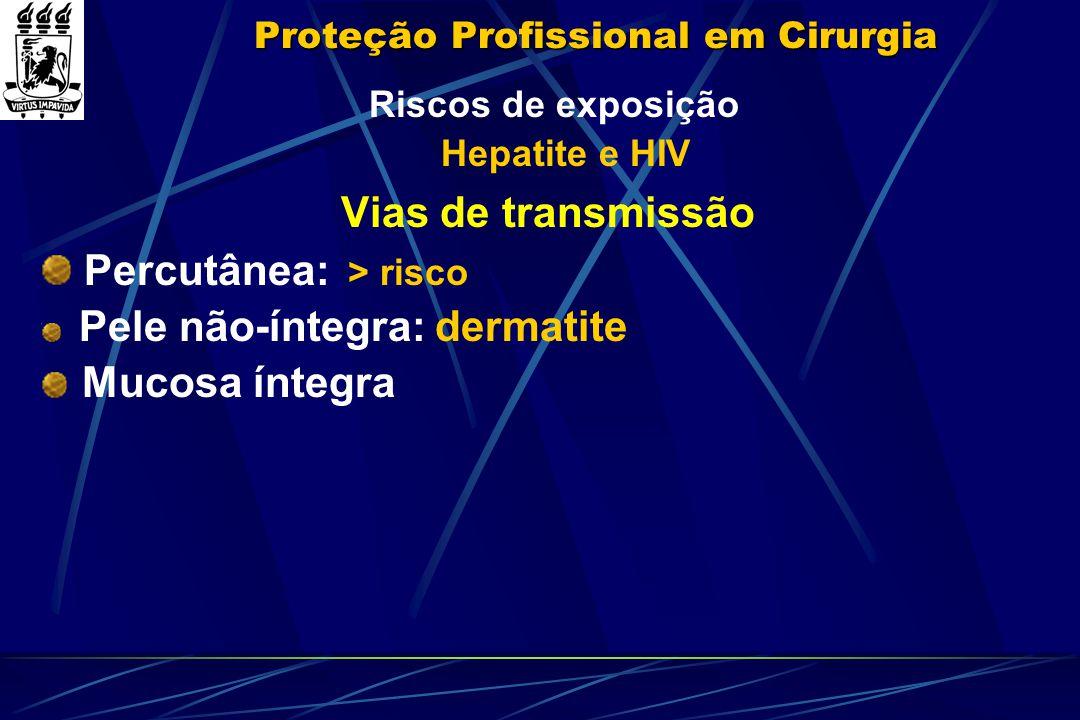 Proteção Profissional em Cirurgia Riscos de exposição Hepatite e HIV Vias de transmissão Percutânea: > risco Pele não-íntegra: dermatite Mucosa íntegr