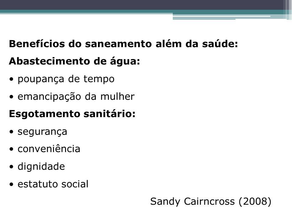 Benefícios do saneamento além da saúde: Abastecimento de água: poupança de tempo emancipação da mulher Esgotamento sanitário: segurança conveniência dignidade estatuto social Sandy Cairncross (2008)