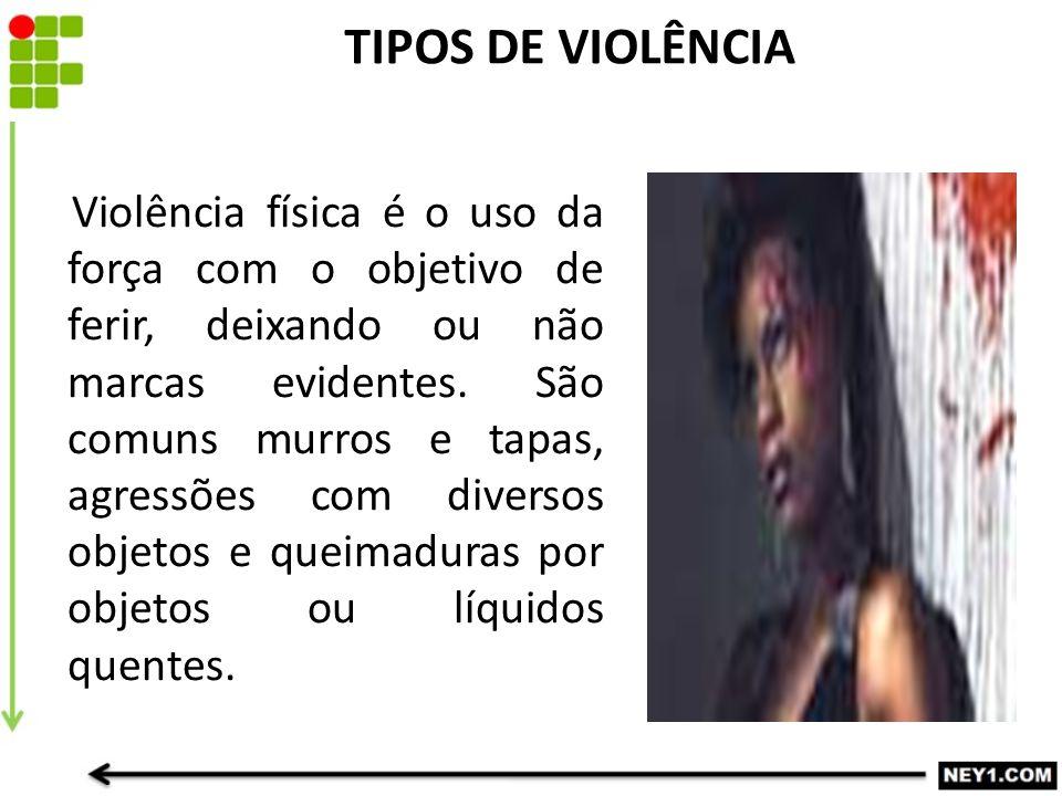 TIPOS DE VIOLÊNCIA Violência física é o uso da força com o objetivo de ferir, deixando ou não marcas evidentes.