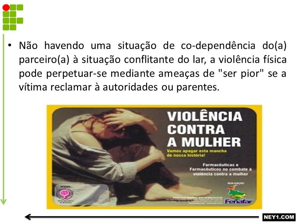 Não havendo uma situação de co-dependência do(a) parceiro(a) à situação conflitante do lar, a violência física pode perpetuar-se mediante ameaças de