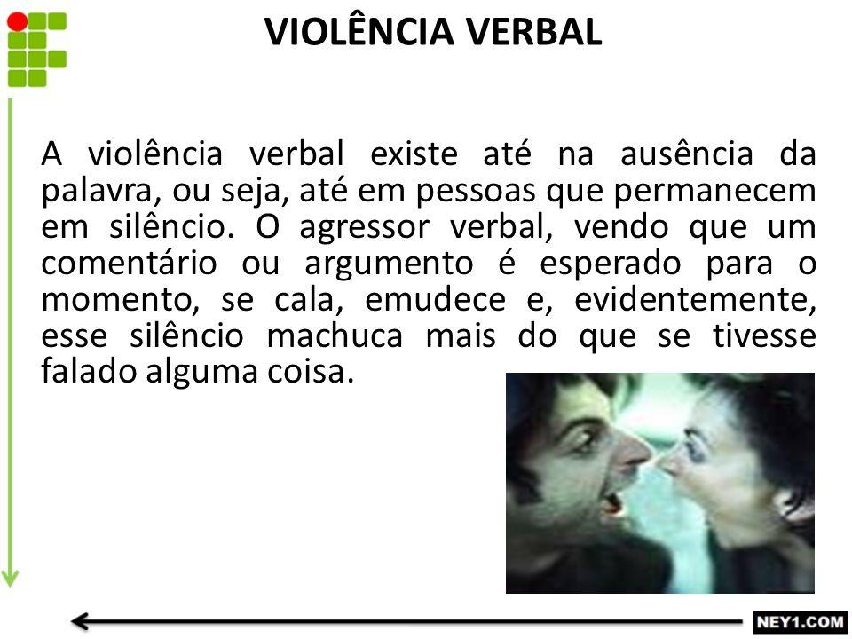 A violência verbal existe até na ausência da palavra, ou seja, até em pessoas que permanecem em silêncio.