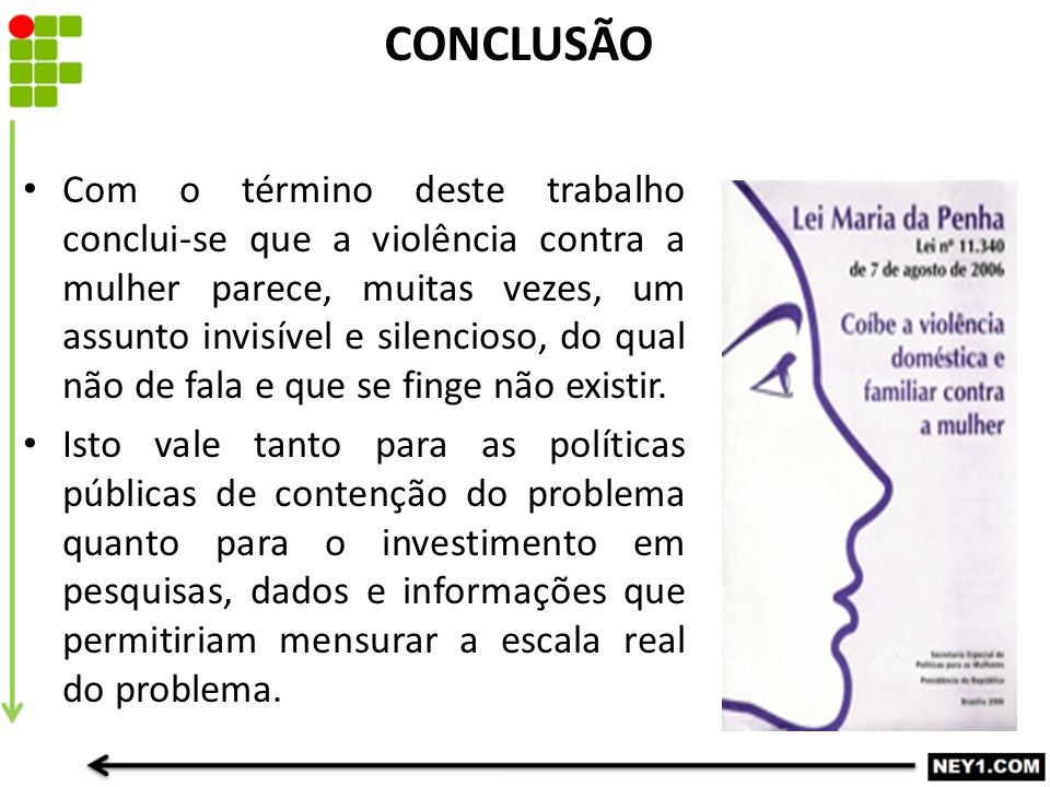 CONCLUSÃO Com o término deste trabalho conclui-se que a violência contra a mulher parece, muitas vezes, um assunto invisível e silencioso, do qual não de fala e que se finge não existir.