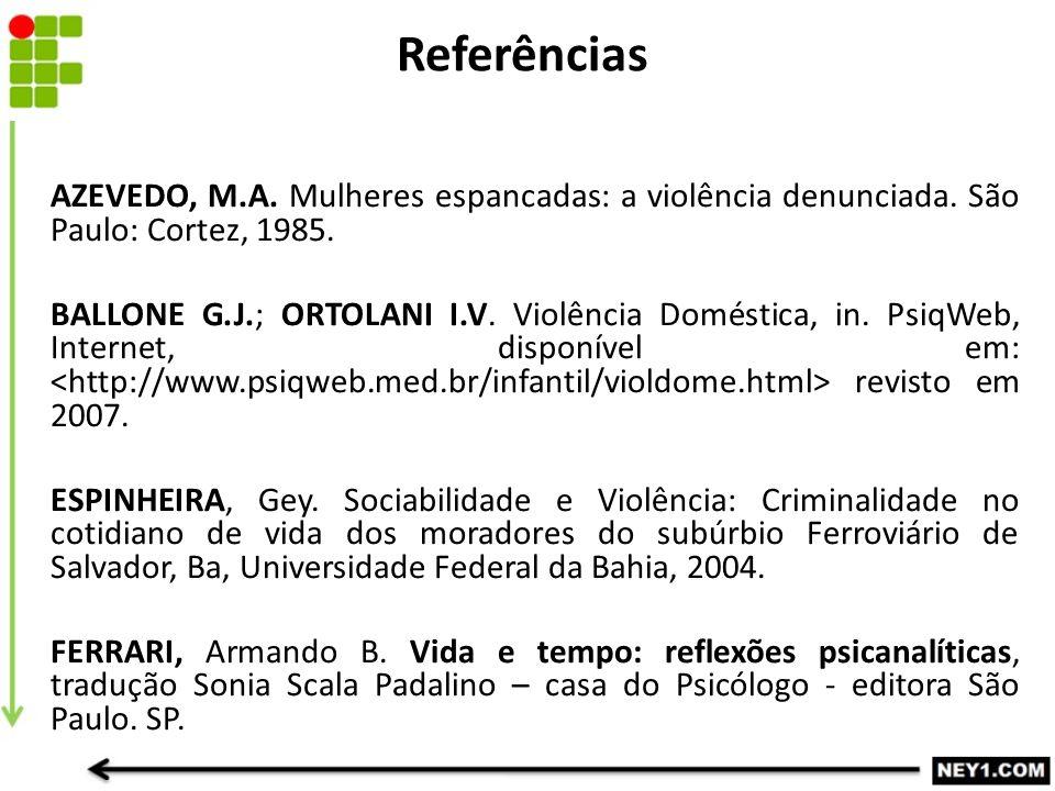 Referências AZEVEDO, M.A. Mulheres espancadas: a violência denunciada. São Paulo: Cortez, 1985. BALLONE G.J.; ORTOLANI I.V. Violência Doméstica, in. P