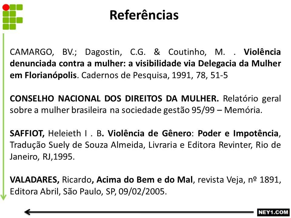Referências CAMARGO, BV.; Dagostin, C.G. & Coutinho, M.. Violência denunciada contra a mulher: a visibilidade via Delegacia da Mulher em Florianópolis