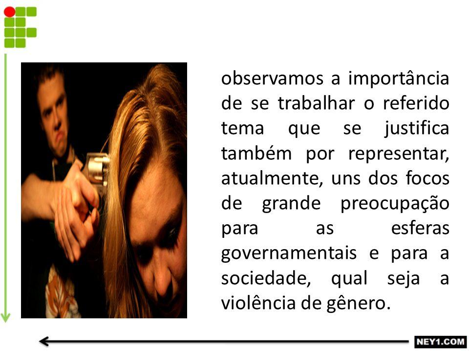 observamos a importância de se trabalhar o referido tema que se justifica também por representar, atualmente, uns dos focos de grande preocupação para as esferas governamentais e para a sociedade, qual seja a violência de gênero.