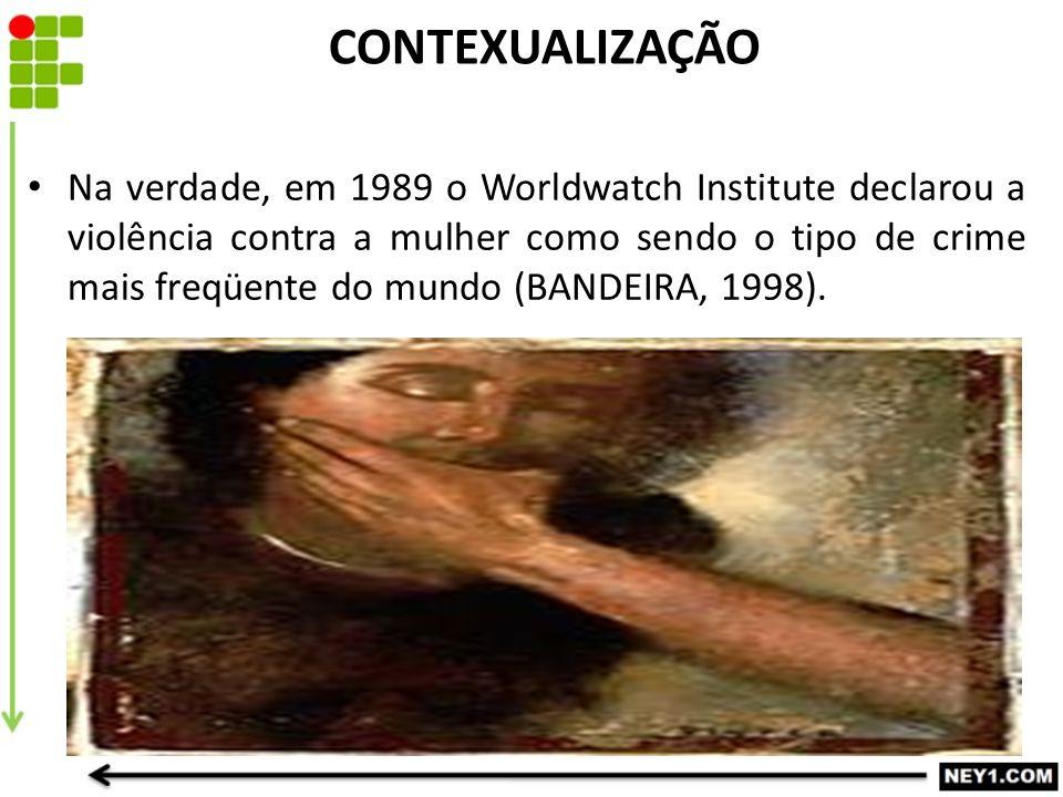 CONTEXUALIZAÇÃO Na verdade, em 1989 o Worldwatch Institute declarou a violência contra a mulher como sendo o tipo de crime mais freqüente do mundo (BA