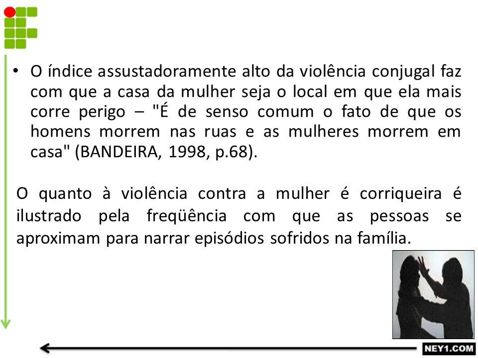 O índice assustadoramente alto da violência conjugal faz com que a casa da mulher seja o local em que ela mais corre perigo – É de senso comum o fato de que os homens morrem nas ruas e as mulheres morrem em casa (BANDEIRA, 1998, p.68).