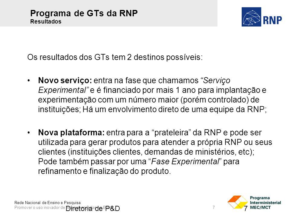 Rede Nacional de Ensino e Pesquisa Promover o uso inovador de redes avançadas no Brasil 7 Os resultados dos GTs tem 2 destinos possíveis: Novo serviço: entra na fase que chamamos Serviço Experimental e é financiado por mais 1 ano para implantação e experimentação com um número maior (porém controlado) de instituições; Há um envolvimento direto de uma equipe da RNP; Nova plataforma: entra para a prateleira da RNP e pode ser utilizada para gerar produtos para atender a própria RNP ou seus clientes (instituições clientes, demandas de ministérios, etc); Pode também passar por uma Fase Experimental para refinamento e finalização do produto.
