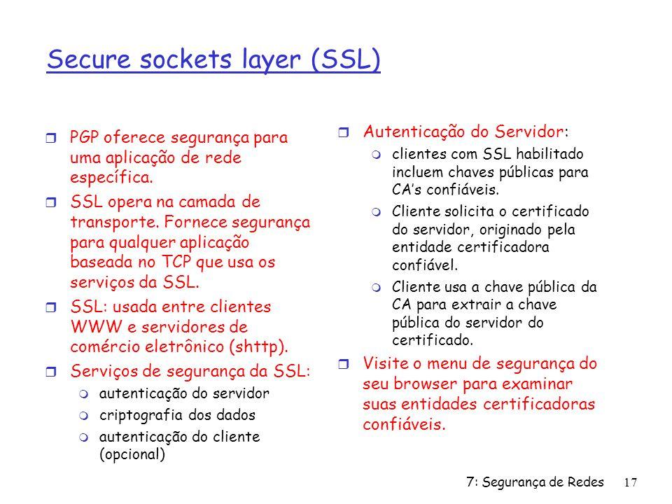 7: Segurança de Redes17 Secure sockets layer (SSL) r PGP oferece segurança para uma aplicação de rede específica. r SSL opera na camada de transporte.