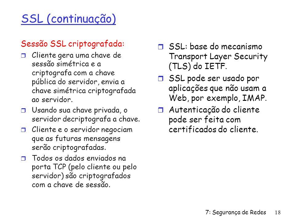 7: Segurança de Redes18 SSL (continuação) Sessão SSL criptografada: r Cliente gera uma chave de sessão simétrica e a criptografa com a chave pública d
