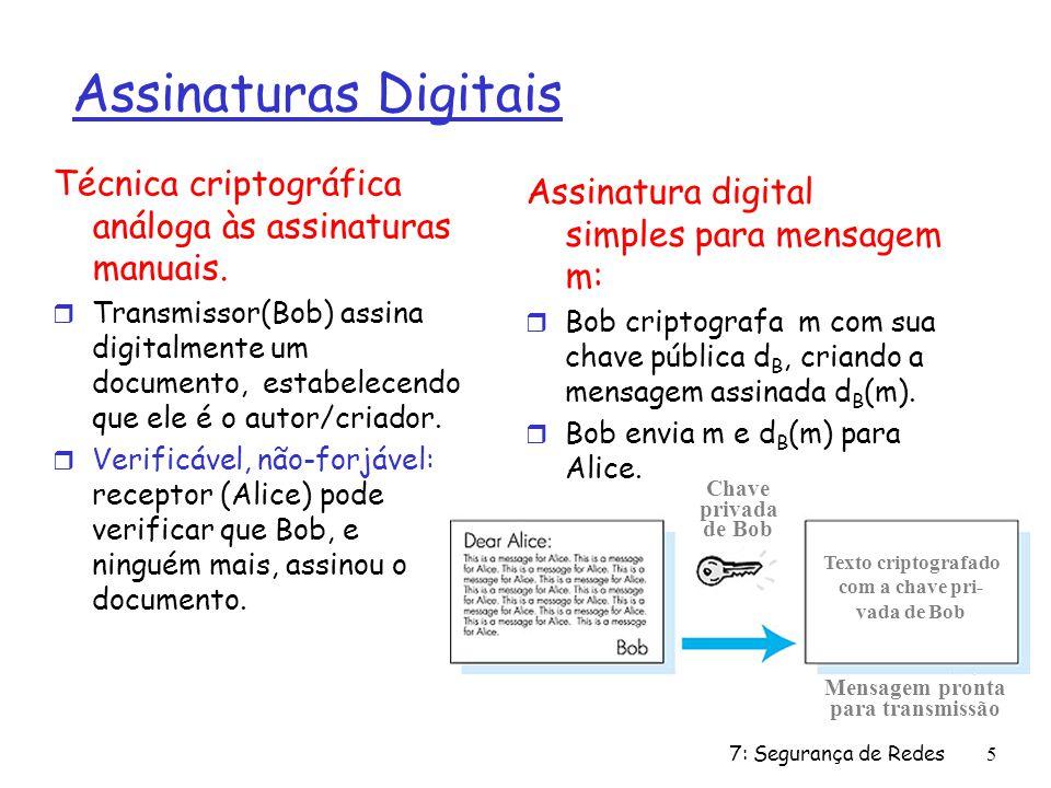 7: Segurança de Redes5 Assinaturas Digitais Técnica criptográfica análoga às assinaturas manuais. r Transmissor(Bob) assina digitalmente um documento,