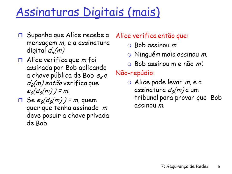 7: Segurança de Redes6 Assinaturas Digitais (mais) r Suponha que Alice recebe a mensagem m, e a assinatura digital d B (m) r Alice verifica que m foi