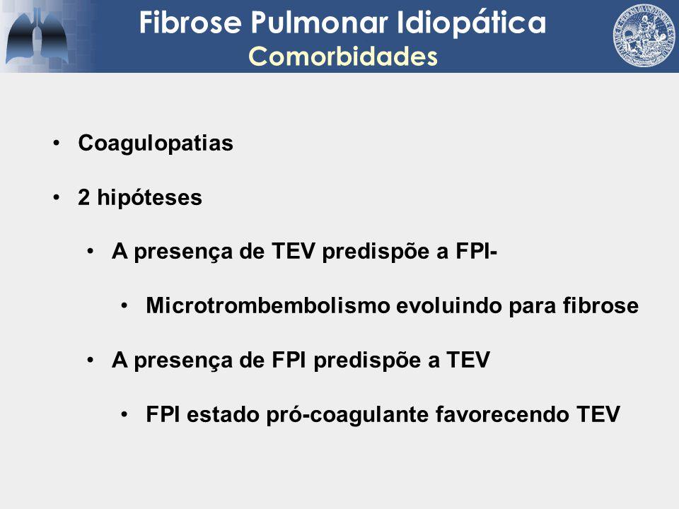 Fibrose Pulmonar Idiopática Comorbidades Coagulopatias 2 hipóteses A presença de TEV predispõe a FPI- Microtrombembolismo evoluindo para fibrose A pre