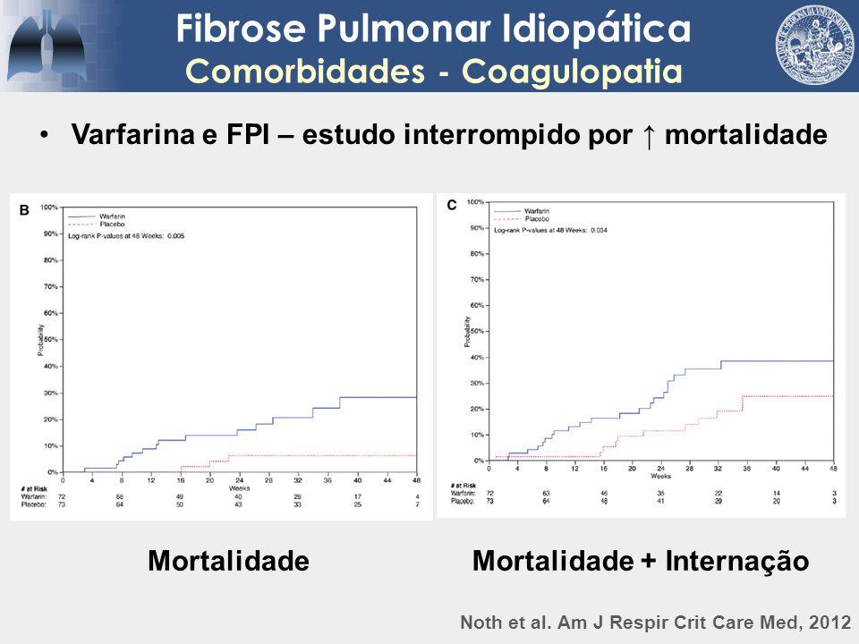 Fibrose Pulmonar Idiopática Comorbidades - Coagulopatia Varfarina e FPI – estudo interrompido por ↑ mortalidade Noth et al. Am J Respir Crit Care Med,