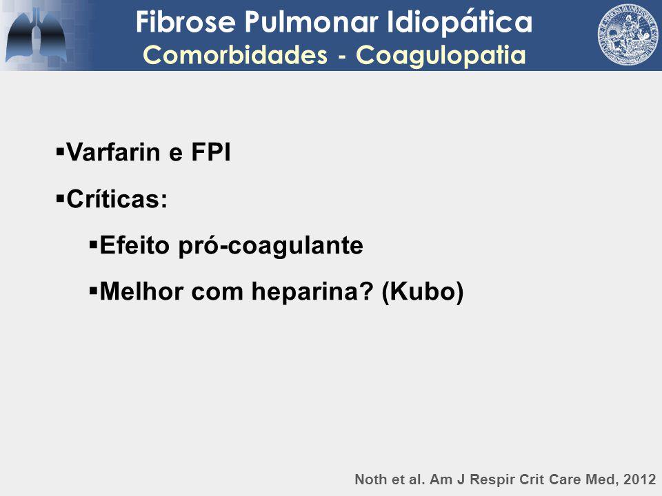  Varfarin e FPI  Críticas:  Efeito pró-coagulante  Melhor com heparina? (Kubo) Fibrose Pulmonar Idiopática Comorbidades - Coagulopatia Noth et al.