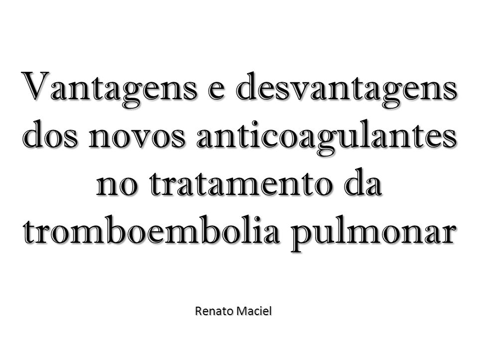 Vantagens e desvantagens dos novos anticoagulantes no tratamento da tromboembolia pulmonar Renato Maciel
