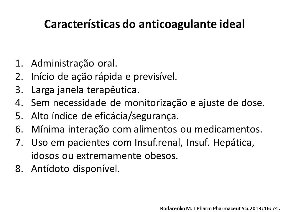 Bodarenko M. J Pharm Pharmaceut Sci.2013; 16: 74. Características do anticoagulante ideal 1.Administração oral. 2.Início de ação rápida e previsível.