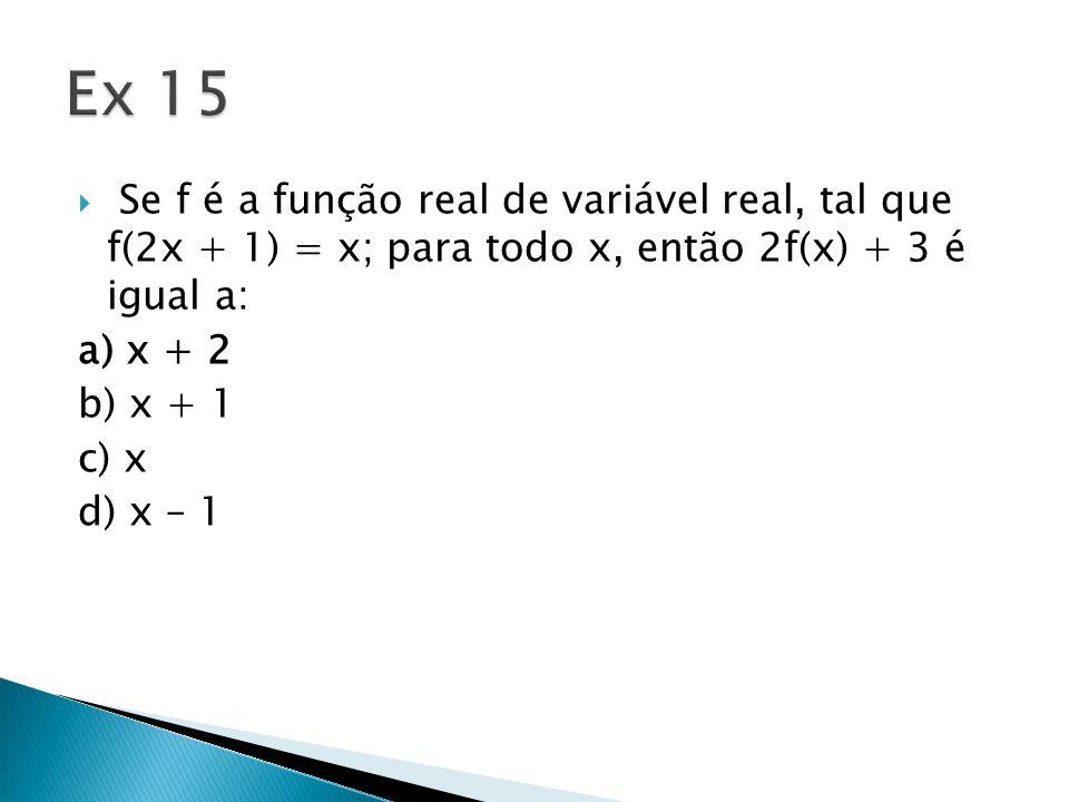  Se f é a função real de variável real, tal que f(2x + 1) = x; para todo x, então 2f(x) + 3 é igual a: a) x + 2 b) x + 1 c) x d) x – 1