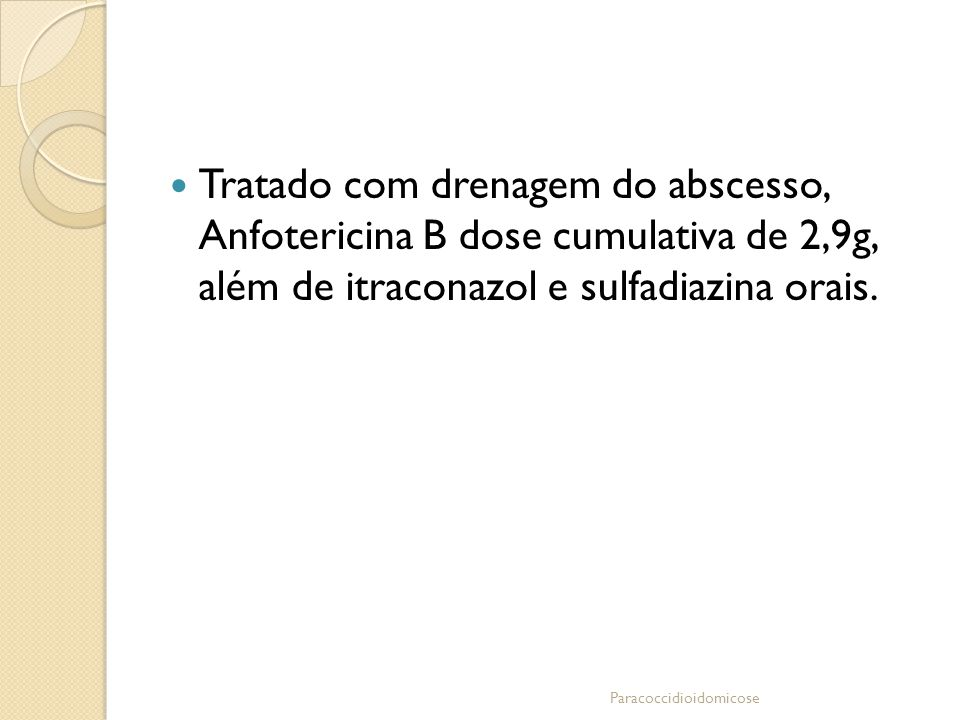 Tratado com drenagem do abscesso, Anfotericina B dose cumulativa de 2,9g, além de itraconazol e sulfadiazina orais. Paracoccidioidomicose
