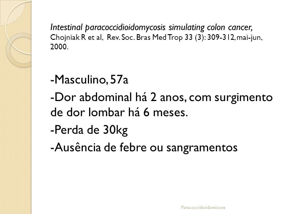 Intestinal paracoccidioidomycosis simulating colon cancer, Chojniak R et al, Rev. Soc. Bras Med Trop 33 (3): 309-312, mai-jun, 2000. -Masculino, 57a -