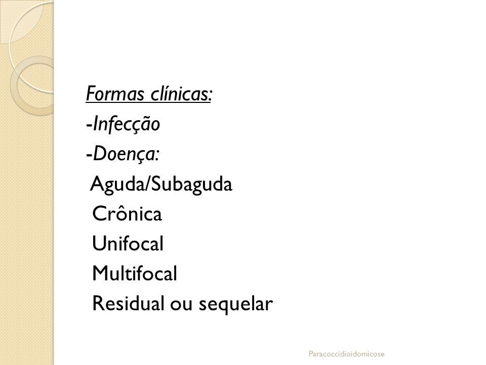 Formas clínicas: -Infecção -Doença: Aguda/Subaguda Crônica Unifocal Multifocal Residual ou sequelar Paracoccidioidomicose