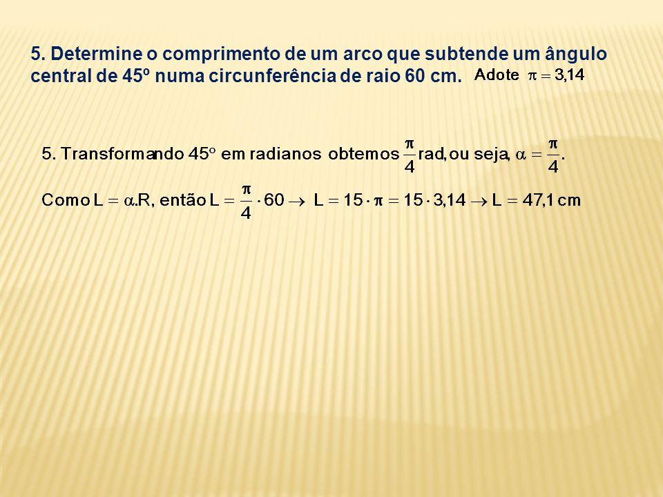 5. Determine o comprimento de um arco que subtende um ângulo central de 45º numa circunferência de raio 60 cm.