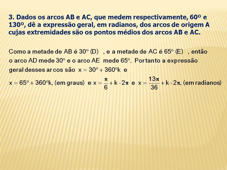 3. Dados os arcos AB e AC, que medem respectivamente, 60º e 130º, dê a expressão geral, em radianos, dos arcos de origem A cujas extremidades são os p