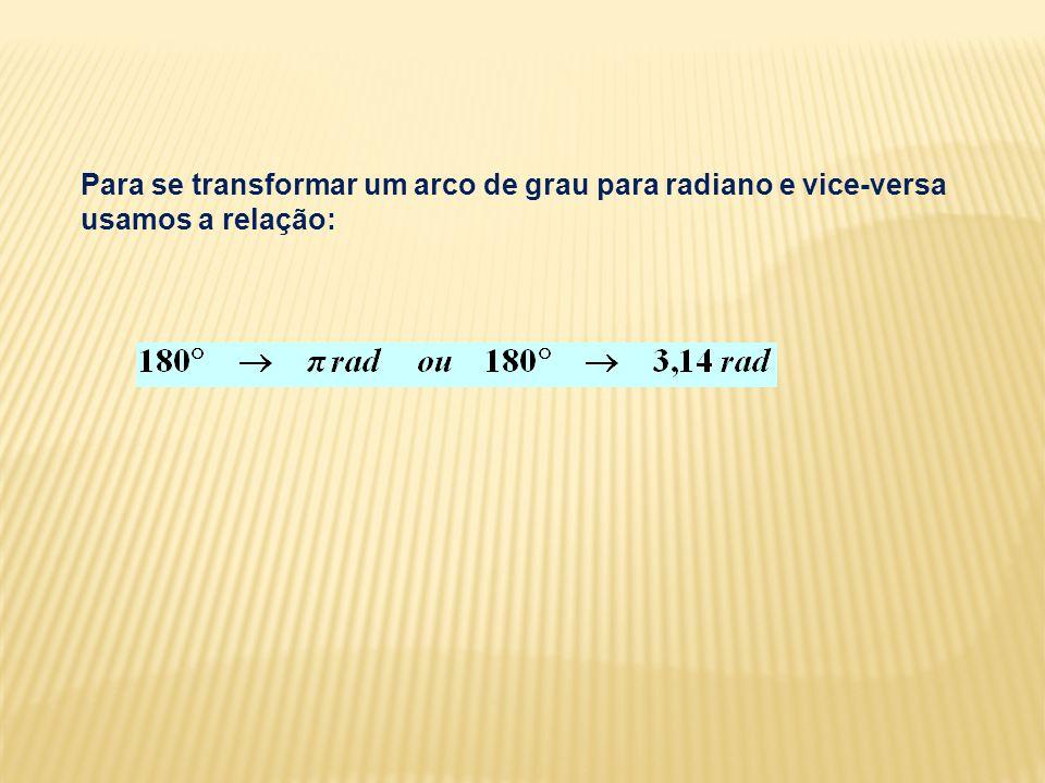 Para se transformar um arco de grau para radiano e vice-versa usamos a relação: