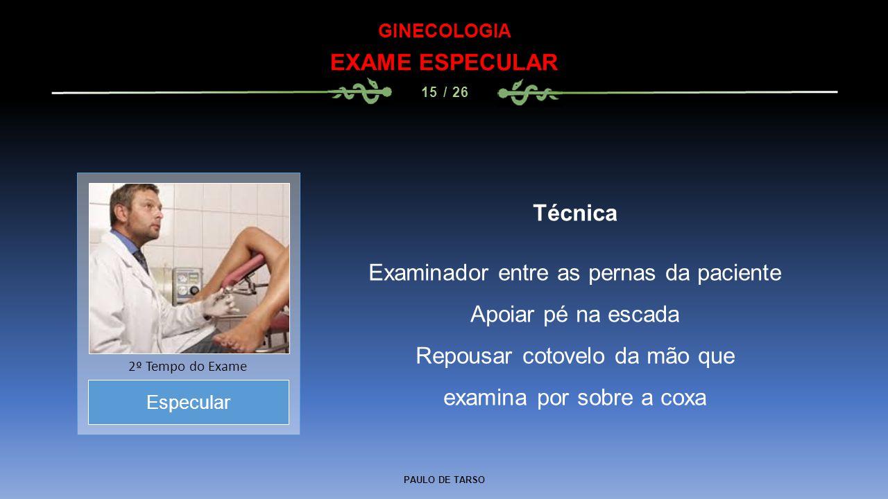 PAULO DE TARSO GINECOLOGIA EXAME ESPECULAR 15 / 26 Técnica Examinador entre as pernas da paciente Apoiar pé na escada Repousar cotovelo da mão que exa