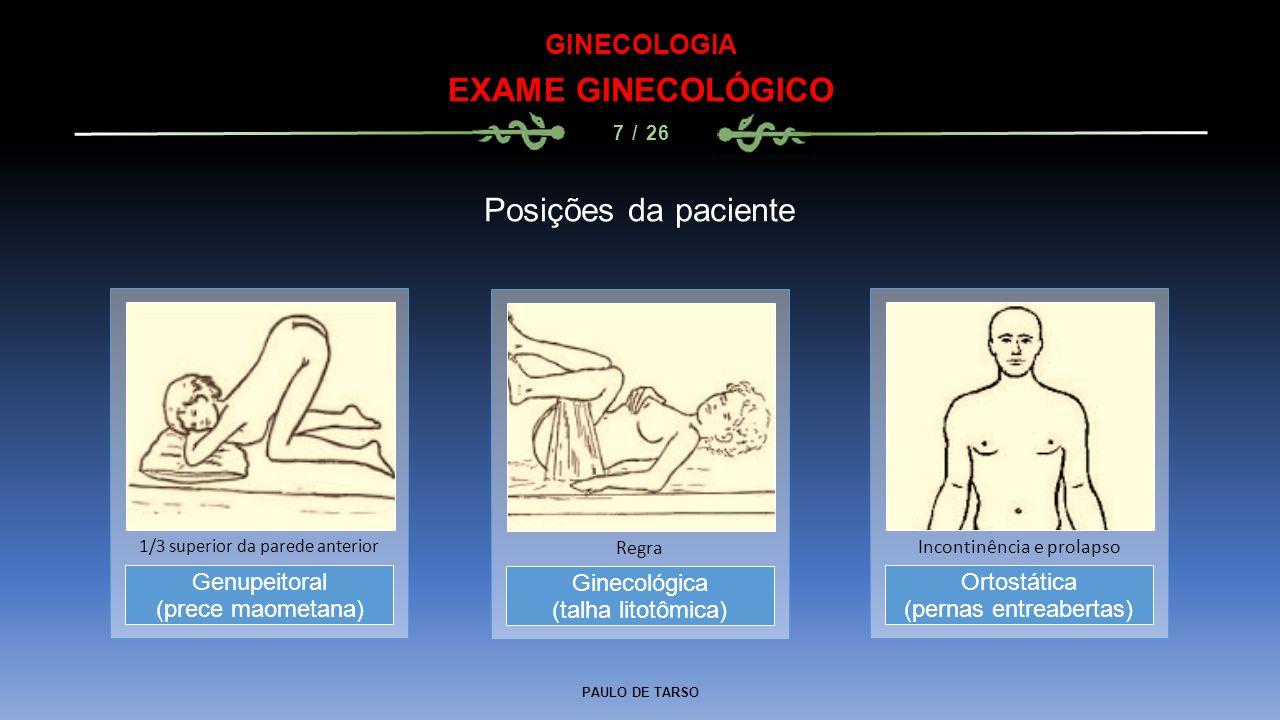 PAULO DE TARSO GINECOLOGIA EXAME GINECOLÓGICO 7 / 26 Posições da paciente Ginecológica (talha litotômica) Regra Genupeitoral (prece maometana) 1/3 superior da parede anterior Ortostática (pernas entreabertas) Incontinência e prolapso
