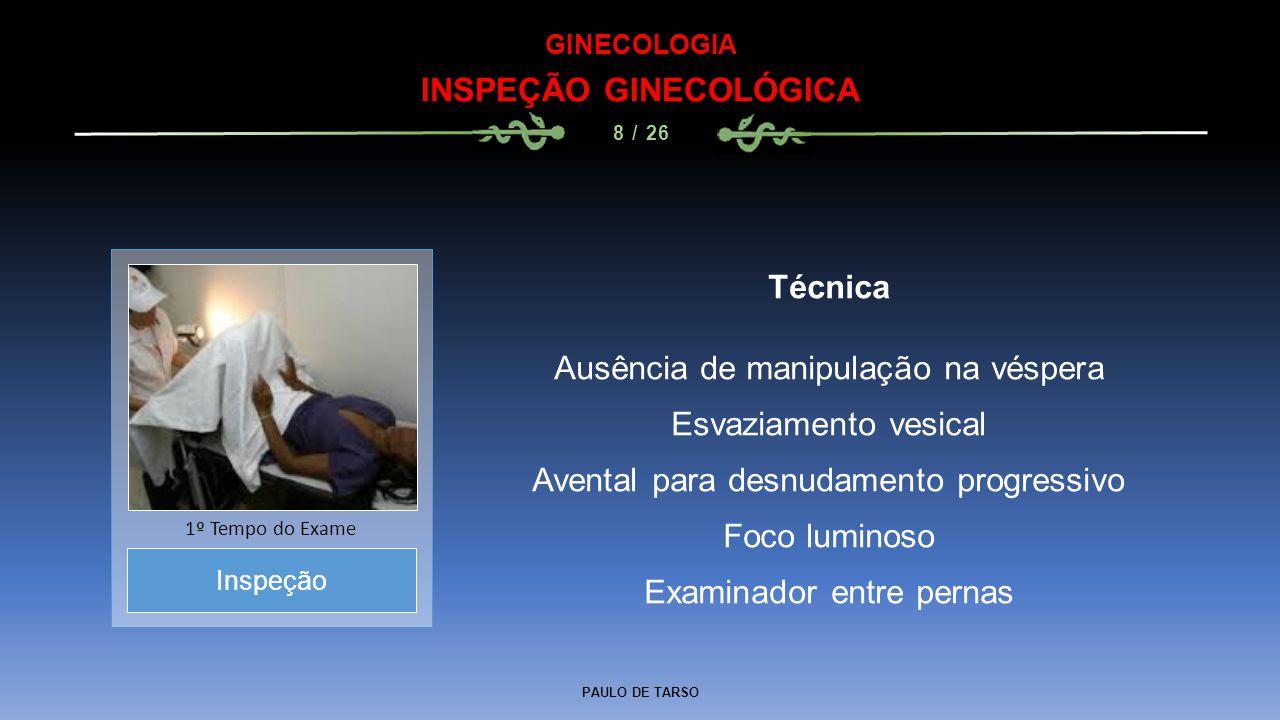 PAULO DE TARSO GINECOLOGIA INSPEÇÃO GINECOLÓGICA 8 / 26 Técnica Ausência de manipulação na véspera Esvaziamento vesical Avental para desnudamento progressivo Foco luminoso Examinador entre pernas Inspeção 1º Tempo do Exame