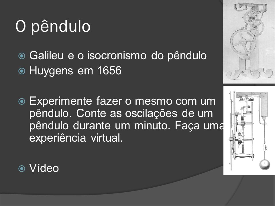 O pêndulo  Galileu e o isocronismo do pêndulo  Huygens em 1656  Experimente fazer o mesmo com um pêndulo. Conte as oscilações de um pêndulo durante