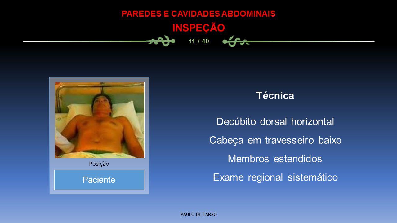 PAULO DE TARSO PAREDES E CAVIDADES ABDOMINAIS INSPEÇÃO 11 / 40 Técnica Decúbito dorsal horizontal Cabeça em travesseiro baixo Membros estendidos Exame regional sistemático Paciente Posição